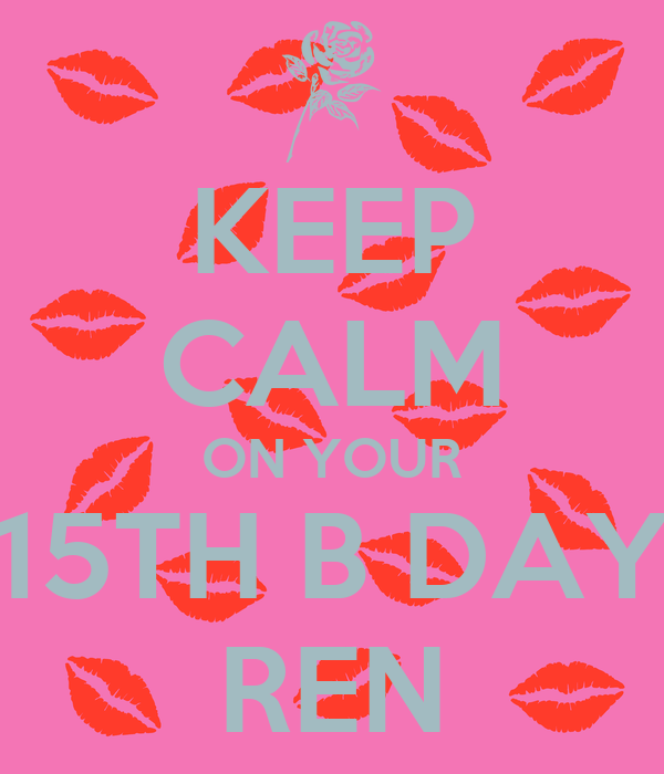 KEEP CALM ON YOUR 15TH B DAY REN