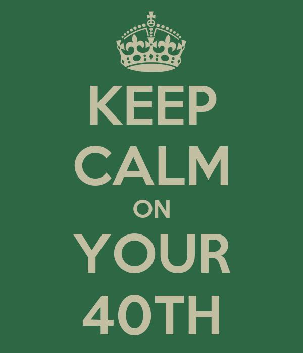 KEEP CALM ON YOUR 40TH
