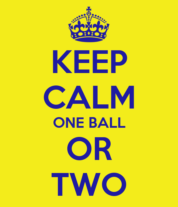KEEP CALM ONE BALL OR TWO