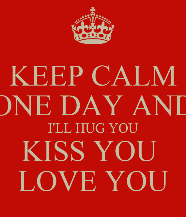 KEEP CALM ONE DAY AND I'LL HUG YOU KISS YOU  LOVE YOU