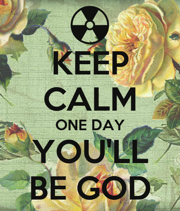 KEEP CALM ONE DAY YOU'LL BE GOD