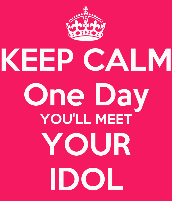 KEEP CALM One Day YOU'LL MEET YOUR IDOL