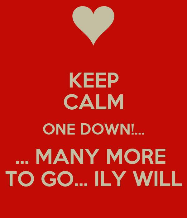KEEP CALM ONE DOWN!... ... MANY MORE  TO GO... ILY WILL