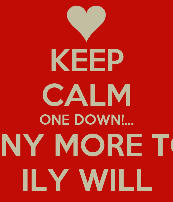 KEEP CALM ONE DOWN!... ... MANY MORE TO GO ILY WILL