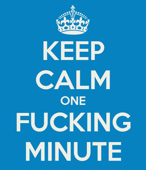 KEEP CALM ONE FUCKING MINUTE
