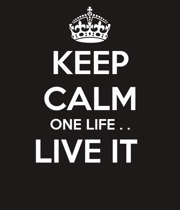 KEEP CALM ONE LIFE . . LIVE IT