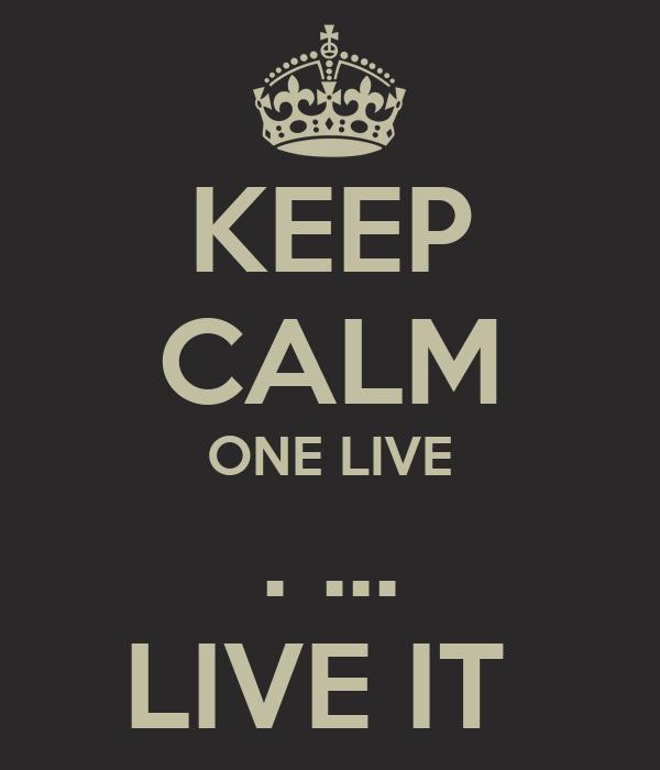 KEEP CALM ONE LIVE . ... LIVE IT