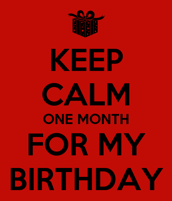 KEEP CALM ONE MONTH FOR MY BIRTHDAY