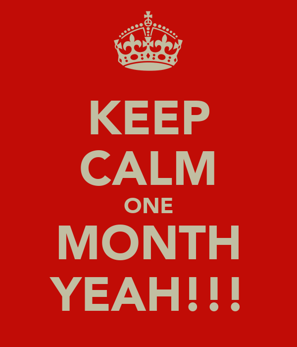 KEEP CALM ONE MONTH YEAH!!!