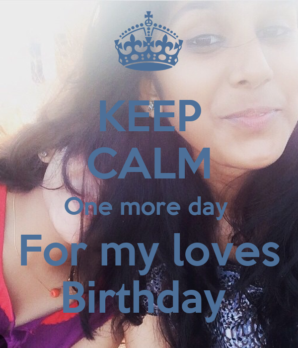 KEEP CALM One more day  For my loves Birthday