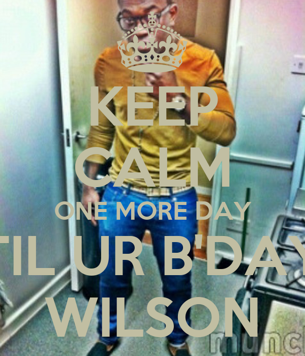 KEEP CALM ONE MORE DAY TIL UR B'DAY WILSON