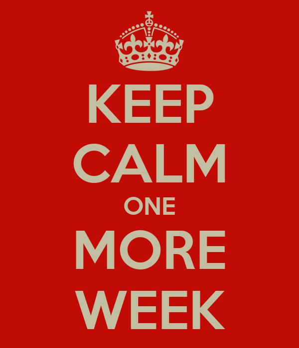 KEEP CALM ONE MORE WEEK