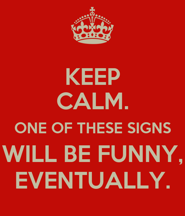 KEEP CALM. ONE OF THESE SIGNS WILL BE FUNNY, EVENTUALLY.