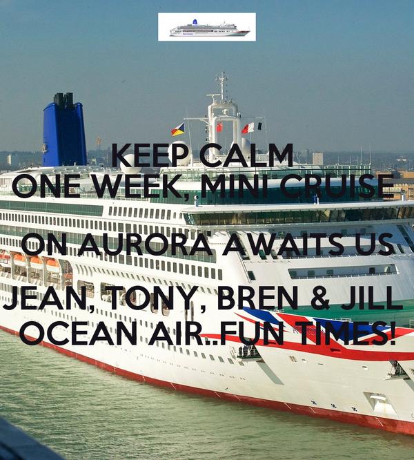 KEEP CALM  ONE WEEK, MINI CRUISE  ON AURORA AWAITS US JEAN, TONY, BREN & JILL  OCEAN AIR..FUN TIMES!