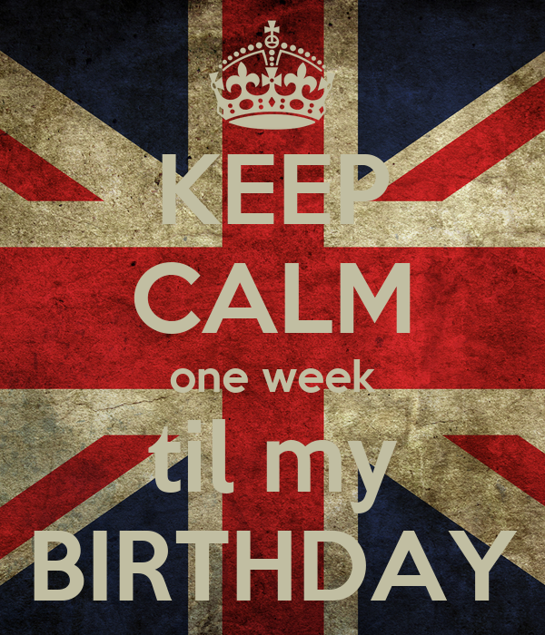 KEEP CALM one week til my BIRTHDAY