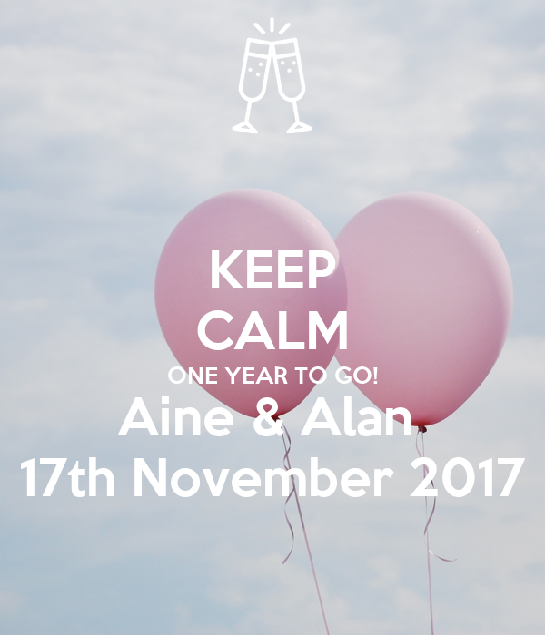 KEEP CALM ONE YEAR TO GO! Aine & Alan  17th November 2017