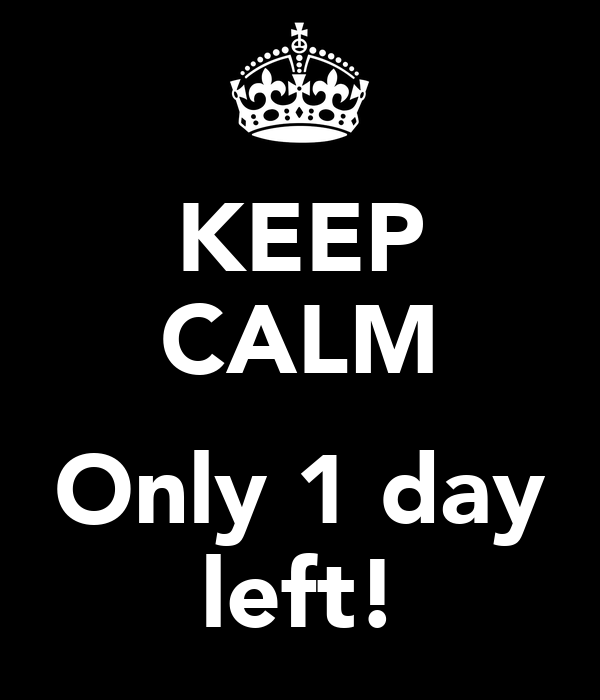 KEEP CALM  Only 1 day left!