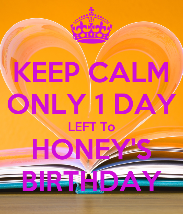 KEEP CALM ONLY 1 DAY LEFT To HONEY'S BIRTHDAY