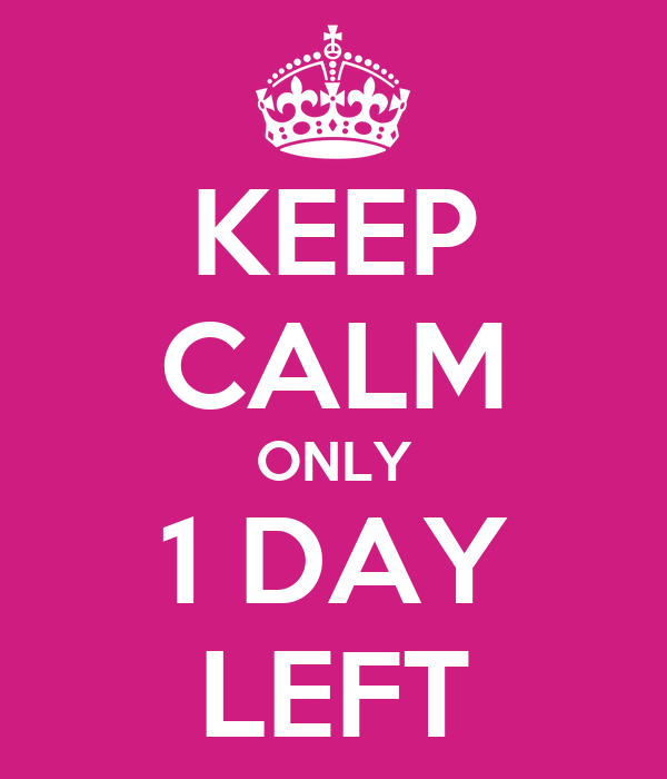 KEEP CALM ONLY 1 DAY LEFT