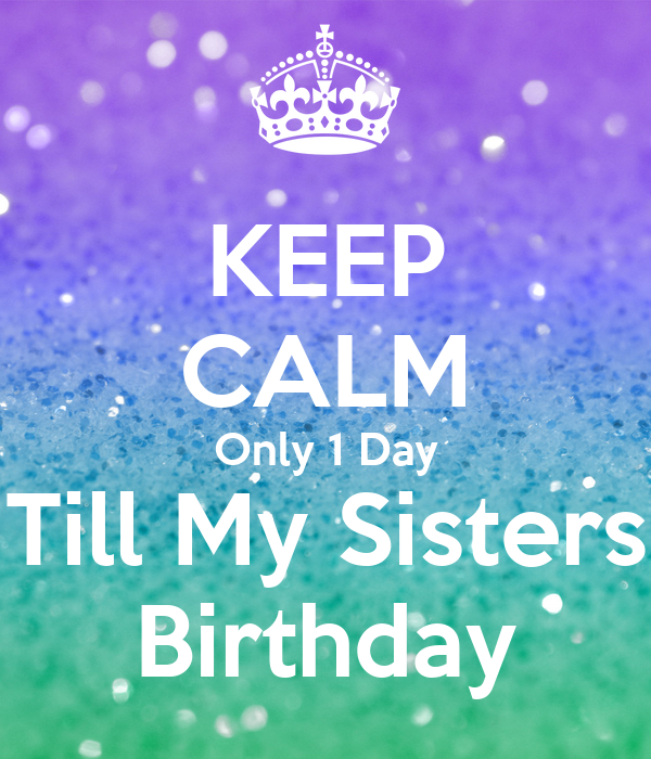 KEEP CALM Only 1 Day Till My Sisters Birthday
