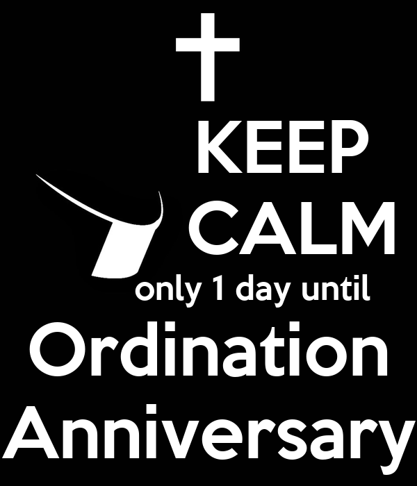 KEEP         CALM          only 1 day until Ordination Anniversary