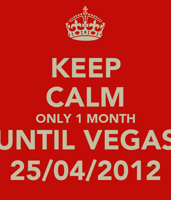 KEEP CALM ONLY 1 MONTH UNTIL VEGAS 25/04/2012