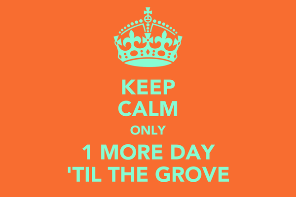 KEEP CALM ONLY 1 MORE DAY 'TIL THE GROVE