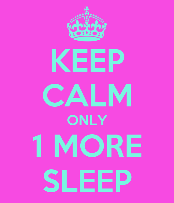 KEEP CALM ONLY 1 MORE SLEEP