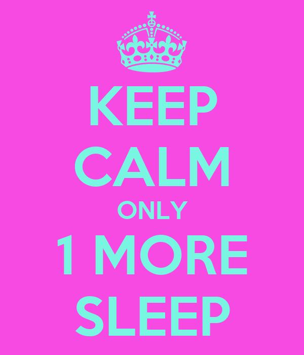 KEEP CALM ONLY 1 MORE SLEEP