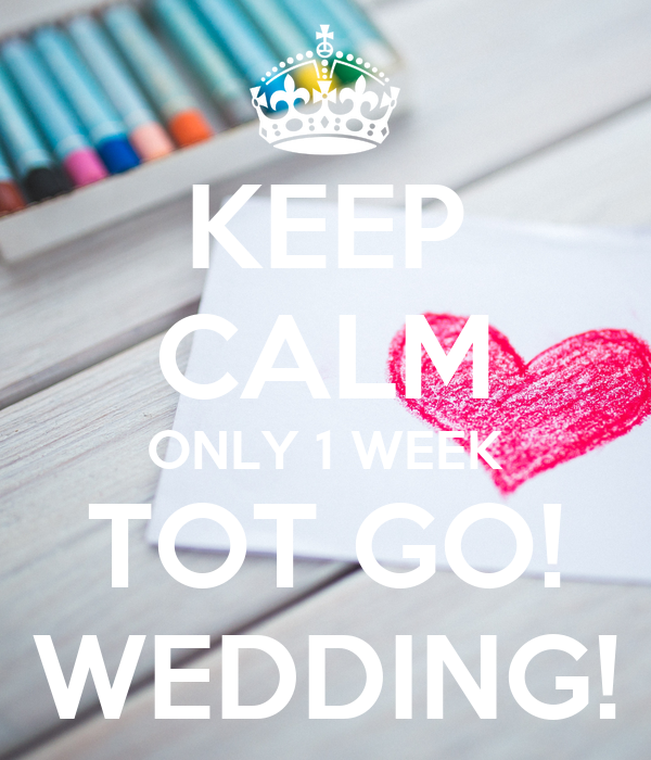 KEEP CALM ONLY 1 WEEK TOT GO! WEDDING!