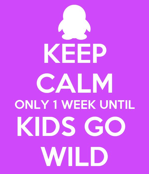 KEEP CALM ONLY 1 WEEK UNTIL KIDS GO  WILD