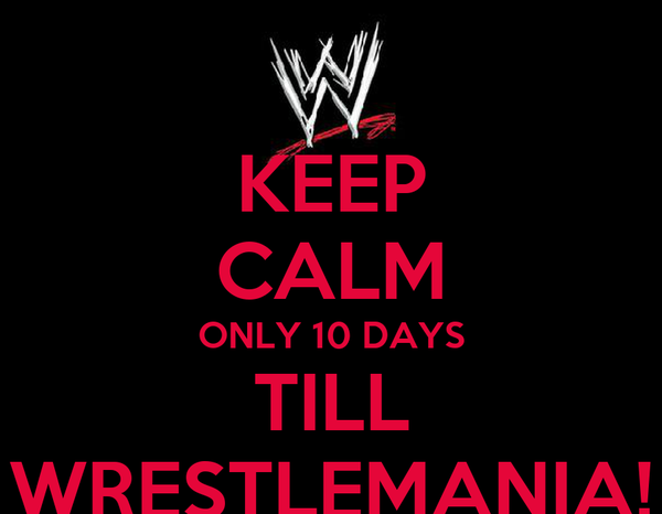 KEEP CALM ONLY 10 DAYS TILL WRESTLEMANIA!