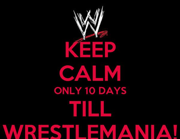 KEEP CALM ONLY 10 DAYS TILL WRESTLEMANIA!