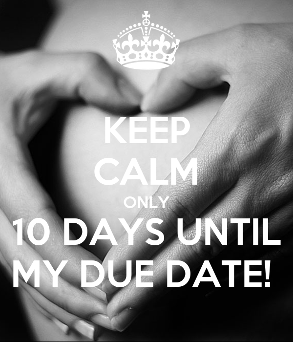 KEEP CALM ONLY 10 DAYS UNTIL MY DUE DATE!
