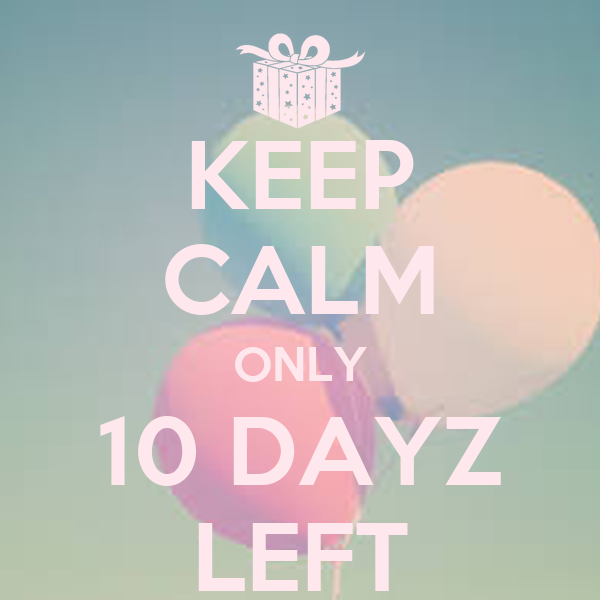 KEEP CALM ONLY 10 DAYZ LEFT