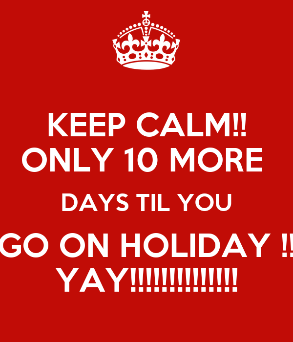 KEEP CALM!! ONLY 10 MORE  DAYS TIL YOU GO ON HOLIDAY !! YAY!!!!!!!!!!!!!!