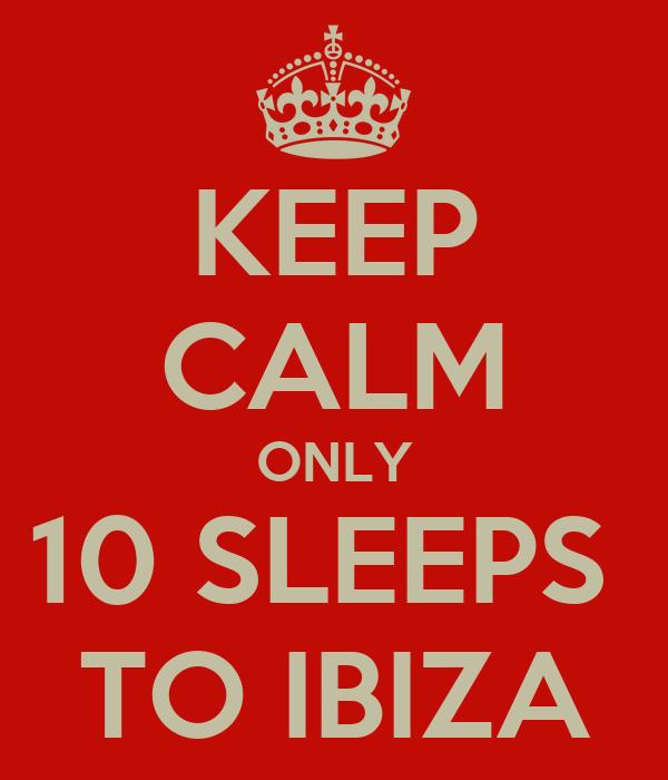 KEEP CALM ONLY 10 SLEEPS  TO IBIZA