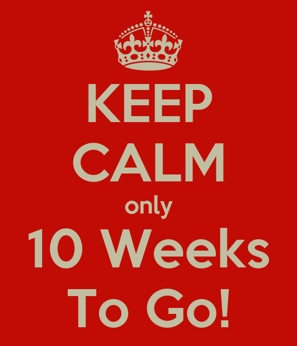 KEEP CALM only 10 Weeks To Go!