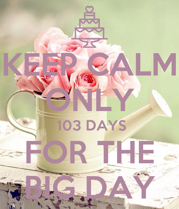 KEEP CALM ONLY  103 DAYS FOR THE BIG DAY