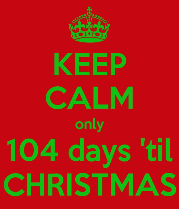 KEEP CALM only 104 days 'til CHRISTMAS