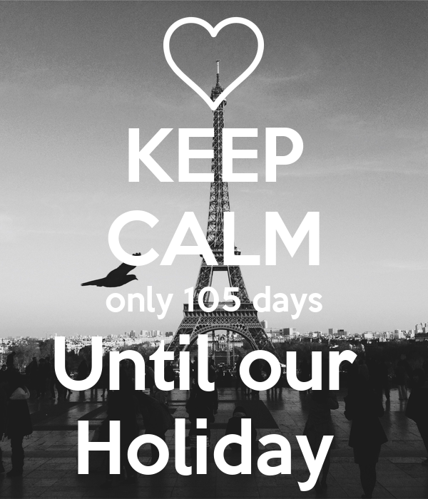 KEEP CALM only 105 days Until our  Holiday