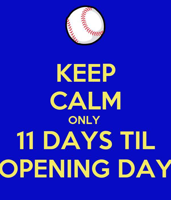 KEEP CALM ONLY  11 DAYS TIL OPENING DAY