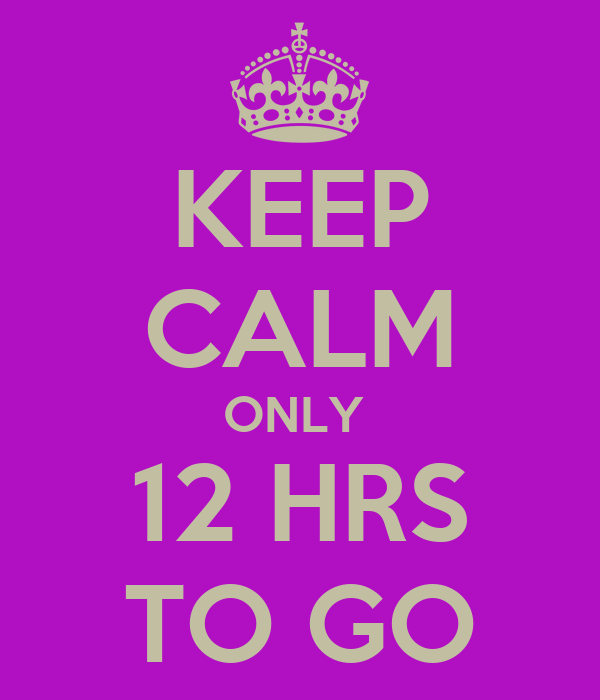 KEEP CALM ONLY  12 HRS TO GO
