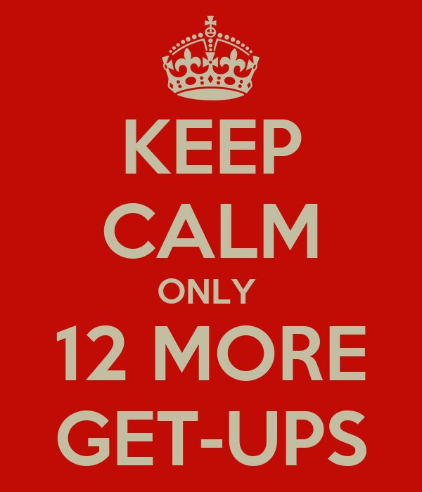 KEEP CALM ONLY  12 MORE GET-UPS