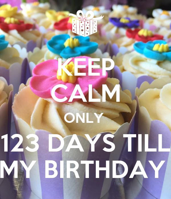KEEP CALM ONLY  123 DAYS TILL MY BIRTHDAY