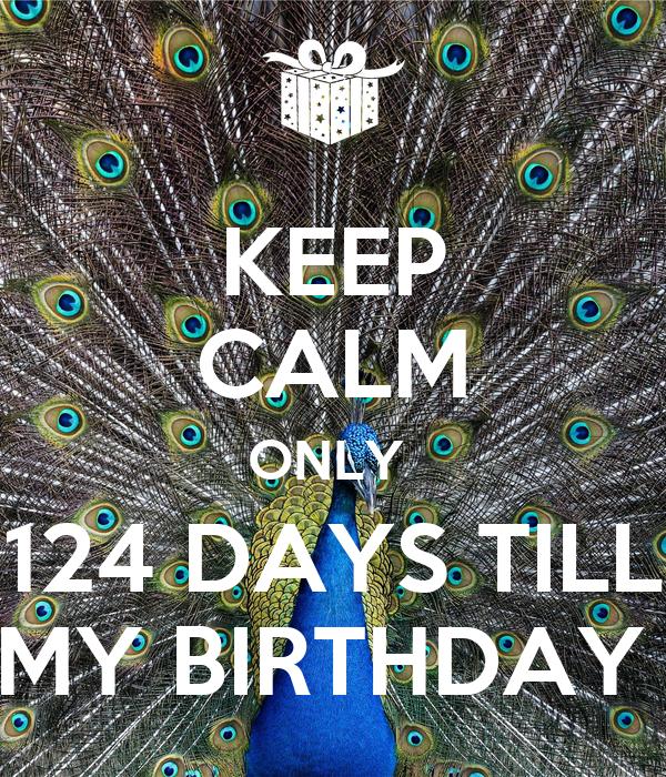 KEEP CALM ONLY  124 DAYS TILL MY BIRTHDAY