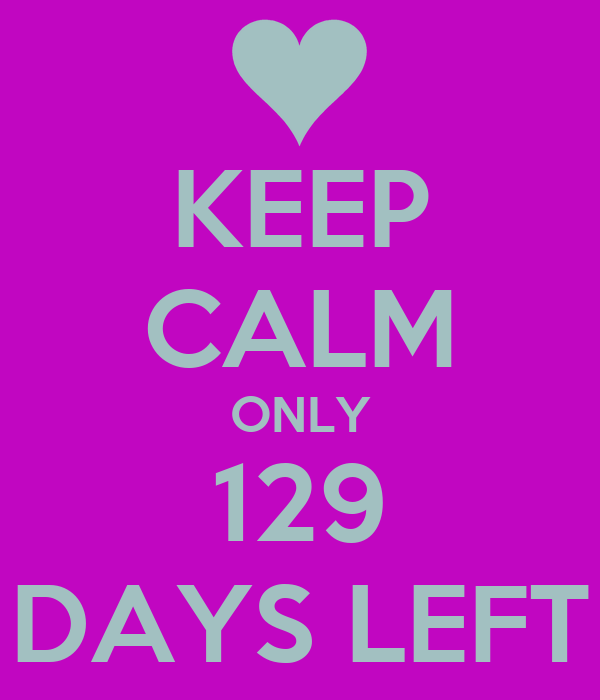 KEEP CALM ONLY 129 DAYS LEFT