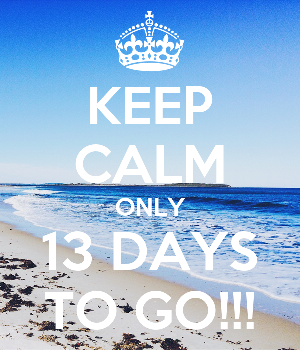 KEEP CALM ONLY 13 DAYS TO GO!!!