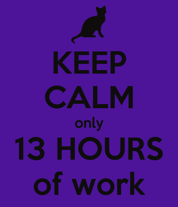 KEEP CALM only 13 HOURS of work