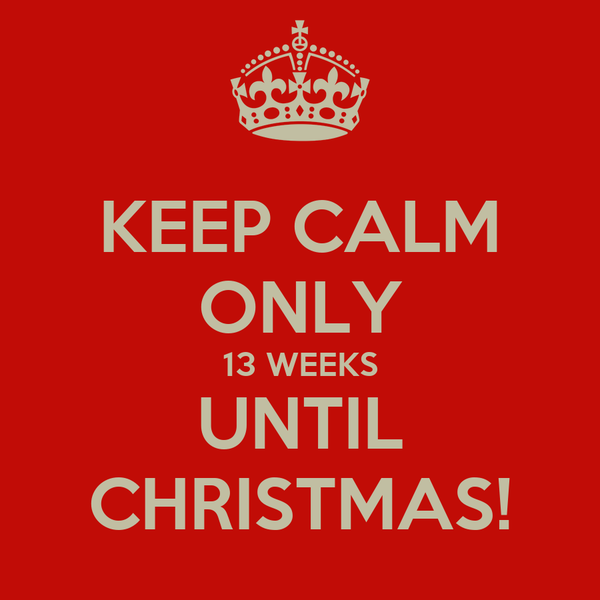 KEEP CALM ONLY 13 WEEKS UNTIL CHRISTMAS!